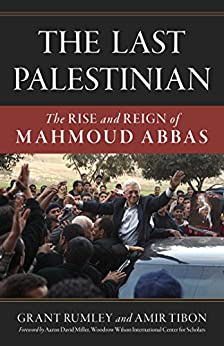 The Last Palestinian: The Rise and Reign of Mahmoud Abbas by [Rumley, Grant, Tibon, Amir]