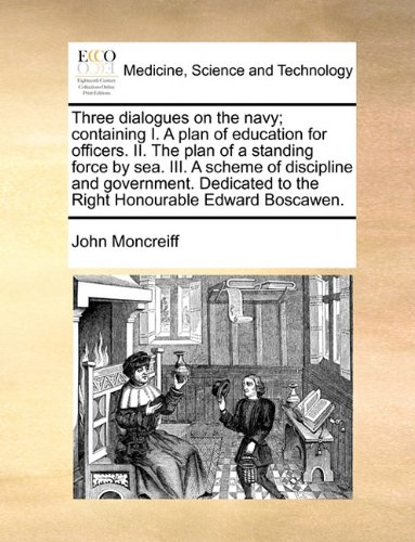 Download Three dialogues on the navy; containing I. A plan of education for officers. II. The plan of a standing force by sea. III. A scheme of discipline and ... to the Right Honourable Edward Boscawen. pdf epub