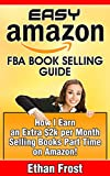 how to earn money with amazon - Easy Amazon FBA Book Selling Guide: How I earn an Extra $2,000 Per Month Profit Side Income Selling Books Part Time on Amazon (Flipping and Selling on ... Books, Sell Used Books, Book Arbitrage)