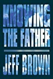 Knowing the Father, Jeff Brown, 1448990505
