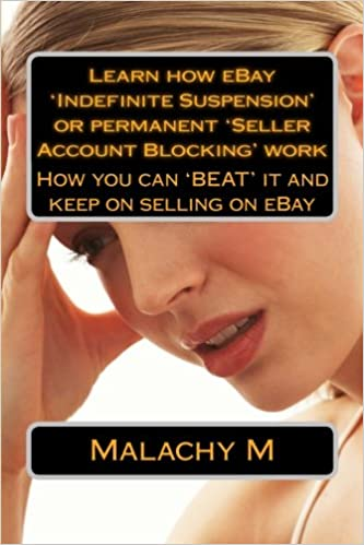 Learn How Ebay Indefinite Suspension Permanent Seller Account Blocking Work How To Beat It And Keep On Selling On Ebay M Malachy A 9781484021712 Amazon Com Books