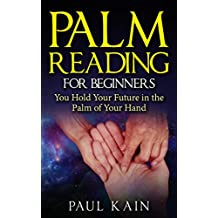 Palm Reading for Beginners:You Hold Your Future in the  Palm of Your Hand (Palm Reading, Palmistry, Psychic, Clairvoyant Book 1)