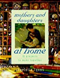 Mothers and Daughters at Home: 35 Projects to Make Together