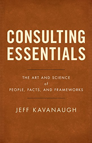 Consulting Essentials: The Art and Science of People, Facts, and Frameworks by [Kavanaugh, Jeff]