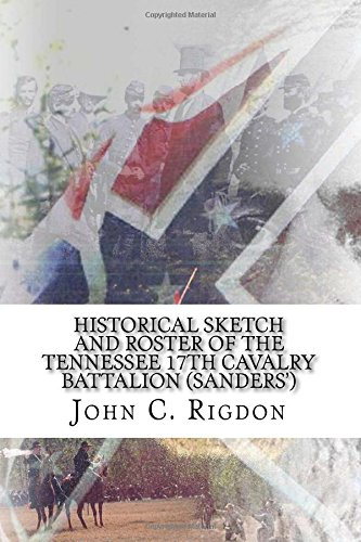 Historical Sketch and Roster of The Tennessee 17th Cavalry Battalion (Sanders') (Tennessee Regimental History Series) (Volume 58)