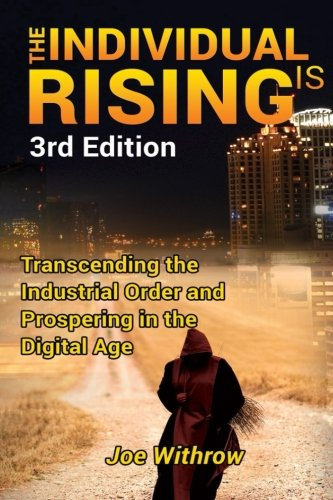 The Individual is Rising: 3rd Edition: Transcending the Industrial Order and Prospering in the Digital Age