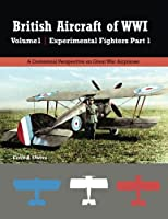 British Aircraft of WWI Volume 1: Experimental Fighters Part 1 (Great War Aviation Centennial) (Volume 28)