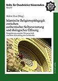 Islamische Religionspädagogik zwischen authentischer Selbstverortung und dialogischer Öffnung: Perspektiven aus der Wissenschaft und dem Schulalltag ... Osnabrücker Islamstudien) (German Edition)