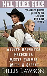 Mail Order Bride: Abused Daughter Frederica Meets Farmer With A Secret: A Clean Historical Western Romance (Troubled Brides Going West Looking For Love, Book 2)