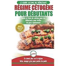 Régime Cétogène pour Débutants: Guide de régime débutants et des recettes de cuisine délicieuses pour perdre du poids rapidement (Livre en Français / Ketogenic Diet French Book)