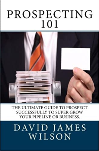 Prospecting 101: The ultimate guide to prospect successfully to super grow your pipeline or business.: Volume 1