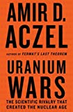 Front cover for the book Uranium Wars: The Scientific Rivalry that Created the Nuclear Age by Amir D. Aczel