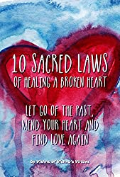 10 Sacred Laws of Healing A Broken Heart: Let Go Of The Past, Mend Your Heart And Find Love Again