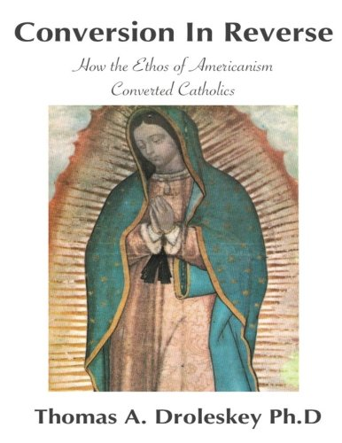 Conversion in Reverse: How the Ethos of Americanism Converted Catholics (Volume 1)