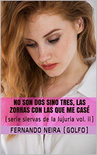 NO SON DOS SINO TRES, LAS ZORRAS CON LAS QUE ME CASÉ (SIERVAS DE LA LUJURIA nº 2) (Spanish Edition