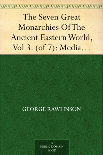 The Seven Great Monarchies Of The Ancient Eastern World, Vol 3. (of 7): Media The History, Geography, And Antiquities Of Chaldaea, Assyria, Babylon, Media, ... Empire; With Maps and Illustrations.