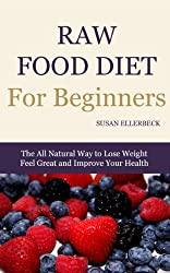 Raw Food Diet For Beginners - How To Lose Weight, Feel Great, and Improve Your Health (Raw Food Diet for Beginners Series Book 1)
