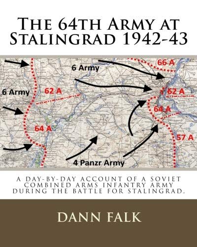 The 64th Army at Stalingrad 1942-43: The 64th Army at Stalingrad 1942-43 : A Day-by Day account of a Soviet Combined Arms Infantry Army during the battle for Stalingrad.