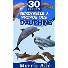 Livre pour enfant: 30 choses incroyables à propos des dauphins (French Edition)