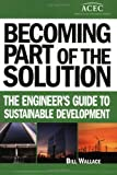 Becoming Part of the Solution : The Engineer's Guide to Sustainable Development, Wallace, Bill, 0910090378