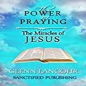 The Power of Praying the Miracles of Jesus: A 40 Day Prayer Guide and Devotional (The Power of Prayer) Audiobook by Glenn T. Langohr Narrated by Glenn T. Langohr