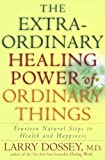 The Extraordinary Healing Power of Ordinary Things, Larry Dossey, 030720989X