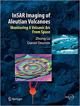 InSAR Imaging of Aleutian Volcanoes: Monitoring a Volcanic Arc from Space (Springer Praxis Books)