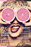 DIY BEAUTY: 75 Organic recipes skincare & haircare. (Target acne, scarring and blemishes, reduce stretch marks and treat oily & dry hair)