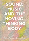 Sound, Music and the Moving-Thinking Body, Marilyn Wyers, 1443852317