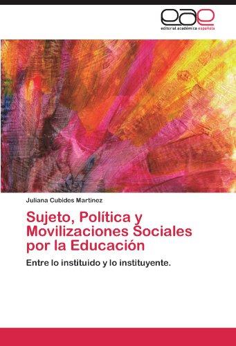 Sujeto, Política y Movilizaciones Sociales por la Educación Entre lo instituido y lo instituyente.  [Cubides Martínez, Juliana] (Tapa Blanda)