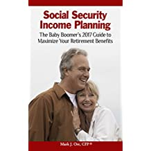 Social Security Income Planning: Baby Boomer's 2018 Guide to Maximize Your Retirement Benefits Fully UPDATED