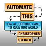Automate This: How Algorithms Came to Rule Our World | Christopher Steiner