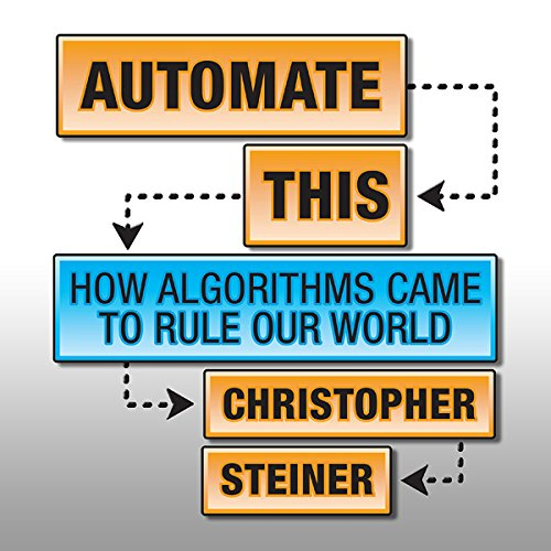 Automate This: How Algorithms Came to Rule Our World cover