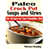 Paleo Crock Pot Soups and Stews: 50+ Recipes for Your Paleolithic Diet
