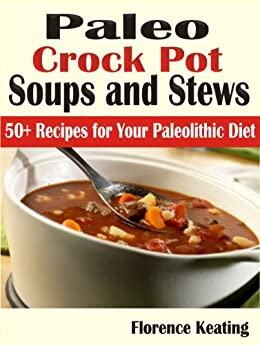Paleo Crock Pot Soups and Stews: 50+ Recipes for Your Paleolithic Diet by [Keating, Florence]