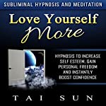 Love Yourself More: Hypnosis to Increase Self Esteem, Gain Personal Freedom and Instantly Boost Confidence via Subliminal Hypnosis and Meditation | Tai Sun