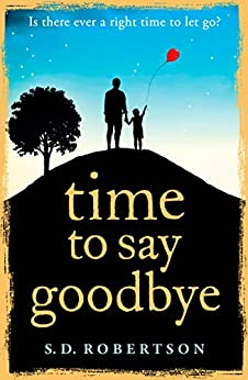 Time to Say Goodbye: a heart-rending novel about a father's love for his daughter by [Robertson, S.D.]