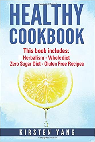 Healthy Cookbook: 4 Manucripts - Herbalism, Whole Diet, Zero Sugar Diet, Gluten Free Recipes (Healthy Cookbook For Two - The Ultimate Cookbook For Weight Loss And Clean Eating)