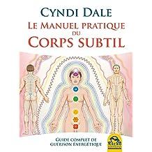 Le manuel pratique du corps subtil: Guide complet de guérison énergétique (Nouvelles pistes thérapeutiques) (French Edition)