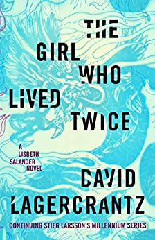 The Girl Who Lived Twice: A Lisbeth Salander novel by David Lagercrantz