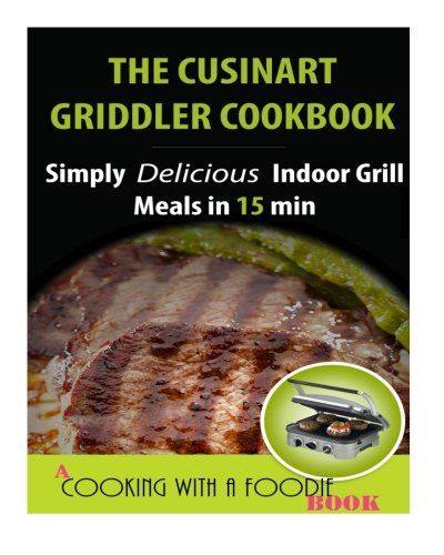 The Cuisinart Griddler Cookbook: Simply Delicious Indoor Grill Meals in 15 Min (Full Color) (Indoor Grill Recipes) (Volume 1) ()