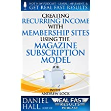 Creating Recurring Income with Membership Sites Using the Magazine Subscription Model (Real Fast Results Book 43)