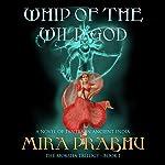 Whip of the Wild God: A Novel of Tantra in Ancient India: The Moksha Trilogy, Book 1 | Mira Prabhu