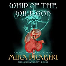 Whip of the Wild God: A Novel of Tantra in Ancient India: The Moksha Trilogy, Book 1 Audiobook by Mira Prabhu Narrated by Kamini Mira Prabhu