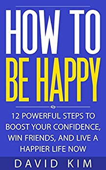 How To Be Happy: 12 Powerful Steps to Boost Your Confidence, Win Friends, and Live a Happier Life Now by [Kim, David]