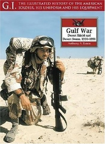 The Gulf War: Desert Shield and Desert Storm, 1990-1991 (G.I.: The Illustrated History of the American Soldier, His Uniform & His Equipment) by Anthony A. Evans (2003-05-05)