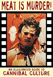 Meat is Murder!: New Edition: An Illustrated Guide to Cannibal Culture (Creation Cinema Collection)
