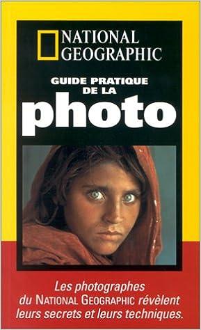 Télécharger Guide pratique de la photo : Les photographes du National Geographic révèlent leurs secrets et leurs techniques collection livres EPUB