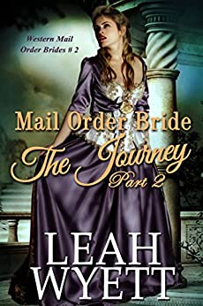 Mail Order Bride - The Journey Book 2: Clean Historical Mail Order Bride Romance (Western Mail Order Brides) by [Wyett, Leah]
