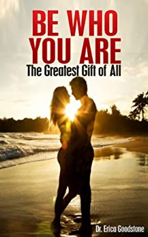 Be Who You Are: The Greatest Gift of All (Love Me ... Please Book 2) by [Goodstone, Dr. Erica]